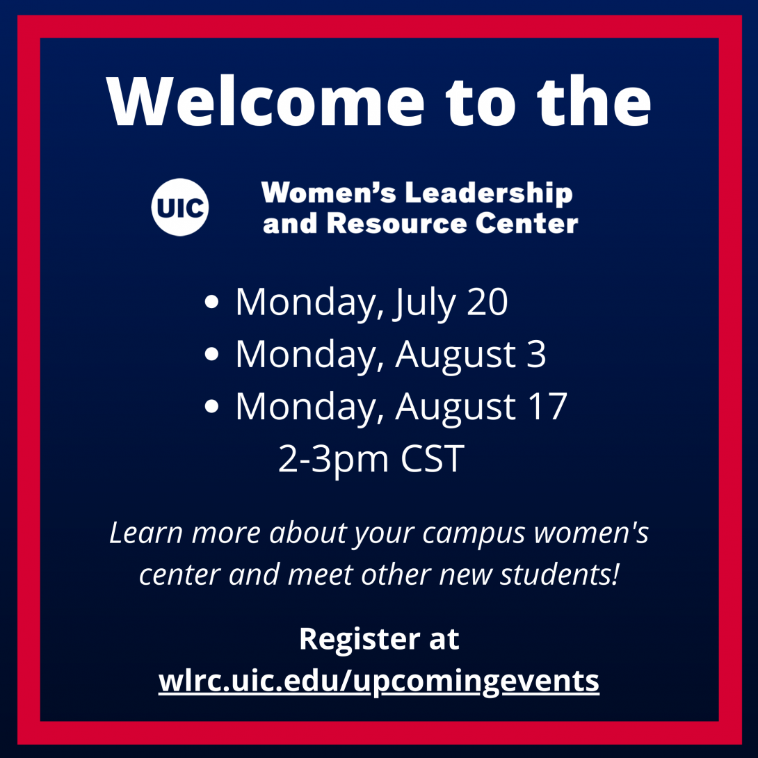 White text on a dark blue background: Welcome to the UIC Women's Leadership and Resource Center. Monday, July 20, Monday, August 3, Monday, August 17, 2-3pm CST. Learn more about your campus women's center and meet other new students! Register at wlrc.uic.edu/upcomingevents.