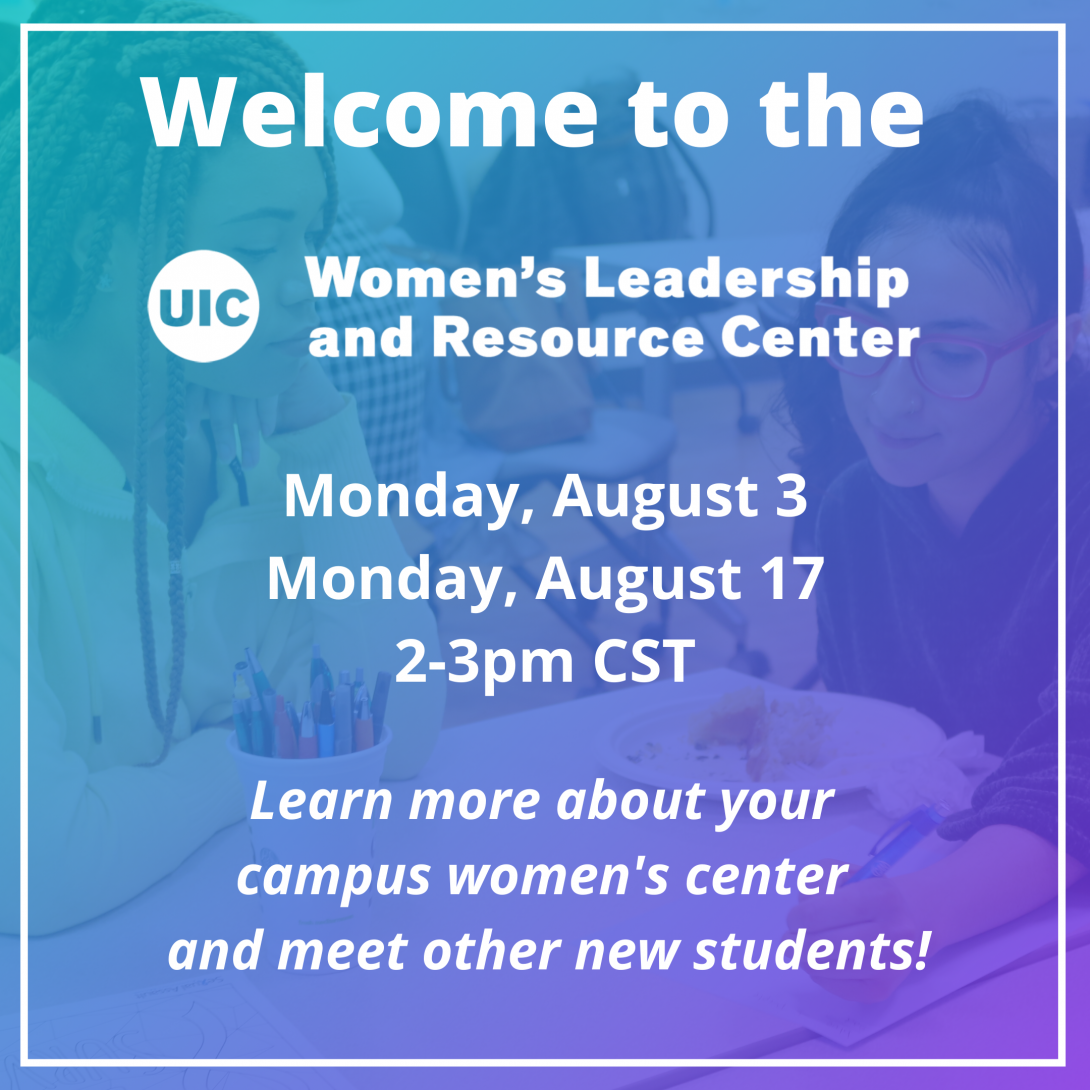 White text on a picture of two students writing together at a table: Welcome to the UIC Women's Leadership and Resource Center. Monday, Monday, August 3, Monday, August 17, 2-3pm CST. Learn more about your campus women's center and meet other new students!